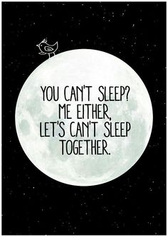 You can't sleep? Me either. Lets can't sleep together.