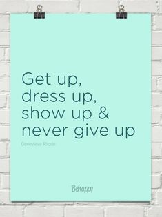 Get up, dress up, show up and never give up.