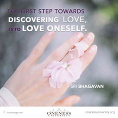 The first step towards discovering love, is to love oneself. -Sri Bhagavan