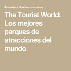 The Tourist World: Los mejores parques de atracciones del mundo
