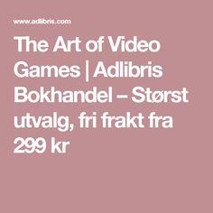 The Art of Video Games | Adlibris Bokhandel – Størst utvalg, fri frakt fra 299 kr