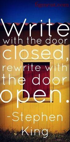 """""""Write with the door closed, rewrite with the door open."""" - Stephen King"""