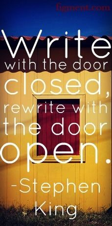 """Write with the door closed, rewrite with the door open."" - Stephen King"