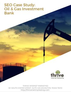 SEO Case Study: Oil & Gas Investment Bank --- A boutique energy investment bank in Texas came to Thrive Internet Marketing looking for us to help them increase their online visibility and to drive qualified leads. Thrive implemented a comprehensive online marketing campaign that included search engine optimization, content development, and social media management.