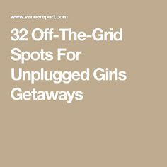 32 Off-The-Grid Spots For Unplugged Girls Getaways