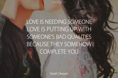 """""""Love is needing someone. Love is putting up with someone's bad qualities because they somehow complete you."""" ― Sarah Dessen"""