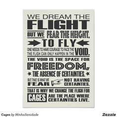 """Beautiful typography poster with the inspiring Fyodor Dostoyevsky text from the book The Brothers Karamazov: """"We dream the flight, but we fear the height. To fly one needs to have courage to face the void. The flight can only happen in the Void. The void is the space for freedom, the absence of certainties/. But that is what we fear, not having certainties. But that is what we fear, not having certainties. That os why we change the flight for cages. Cages are the place where certainties…"""