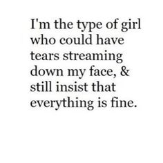 "that's me.... my friend asked if i was okay and i said i was fine then she said ""you say while your crying"""