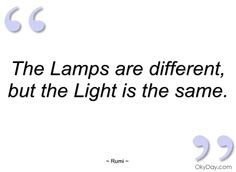 The lamps are different, but the Light is the same.  - Rumi