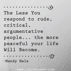 The less you respond the more peaceful you will be..