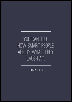 "Tina Fey quotes. ""You can tell how smart people are by what they laugh at."" Tina Fey"
