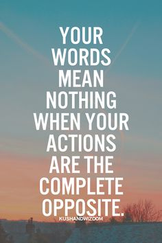 Your words mean nothing when your actions are the complete opposite. My motto especially when DATING