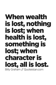 When wealth is lost, nothing is lost; when health is lost, something is lost; when #character is lost, all is lost. #quote