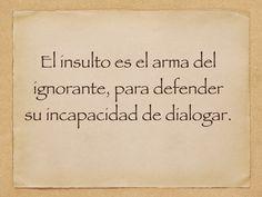 El insulto es el arma del ignorante, para defender su incapacidad para dialogar. #frases