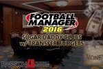 Football Manager 2016 Sugar Daddy Clubs w/ Transfer Budgets