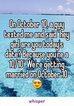 """On October 10, a guy texted me and said """"hey girl are you today's date? Because you're a 10/10"""" We're getting married on October 10"""