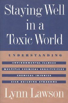 Staying Well in a Toxic World: Understanding Environmental Illness, Multiple Chemical Sensitivities, Chemical Injuries, and Sick Building Sy...