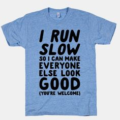 I run, but I run slow. I run slow so I can make everyone else look good! Show your sense of humor and hatred for cardio with this humorous and lazy, running shirt! | Beautiful Designs on Graphic Tees, Tanks and Long Sleeve Shirts with New Items Every Day. Satisfaction Guaranteed. Easy Returns..