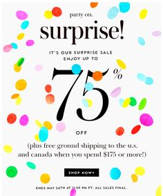 party on. SURPRISE! it's our surprise sale, enjoy up to 75% OFF. (plus free ground shipping to the u.s. and canada when you spend $175 or more!) SHOP NOW.