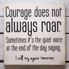 """Courage does not always roar. Sometimes it's the quiet voice at the end of the day saying, """"I will try again tomorrow."""""""