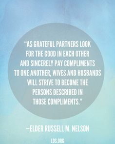 """""""As grateful partners look for the good in each other and sincerely pay compliments to one another, wives and husbands will strive to become the persons described in those compliments."""" ~ Elder Russel M. Nelson"""