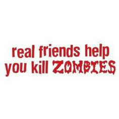 true that! I got my zombie apocalypse best friends there for me! You know who you are ;D