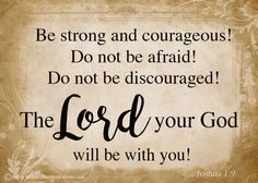 """Have I not commanded you? Be strong and courageous. Do not be afraid; do not be discouraged, for the Lord your God will be with you wherever you go."" (Joshua 1:9, NIV)  https://www.facebook.com/PostcardsFromGod/"