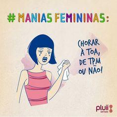 #maniasfemininas Chorar à toa, de TPM ou não!