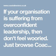 If your organisation is suffering from overconfident leadership, then don't feel wooried. Just browse Coachdirectors.co.uk and visit our blog Overconfident Leadership. It will properly guide you about the overconfident leadership.