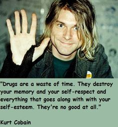 drugs are a waste of time. They destroy your memory and you self-respect and everything that goes along with your self-esteem. they're no good at all. Kurt Cobain