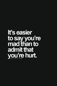 It's easier to say you're mad than to admit that you're hurt #quote #words