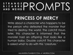 ✐ Daily Weird Prompt ✐Princess of MercyWrite about a character who happens to be the person who defeated the monster that tried to destroy the world. The catch? Hours later, this character is informed that the monster had an offspring that looks like a human baby. Double catch? This character is asked what to do with this 'creature.'Any work you create based off this prompt belongs to you, no sourcing is necessary though it would be really appreciated! And don't forget to tag maxkirin (or…