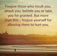forgive those who insult you, attack you, belittle you or take you for granted...but more than this, forgive yourself for allowing them to hurt you.