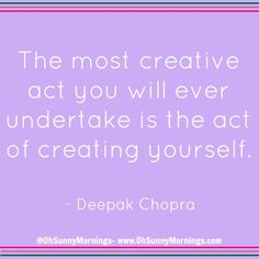 """The most creative act you will ever undertake is the act of creating yourself."" - Deepak Chopra"
