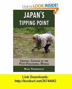 Japans Tipping Point Crucial Choices in the Post-Fukushima World (9780982900437) Mark Pendergrast , ISBN-10: 0982900430  , ISBN-13: 978-0982900437 ,  , tutorials , pdf , ebook , torrent , downloads , rapidshare , filesonic , hotfile , megaupload , fileserve