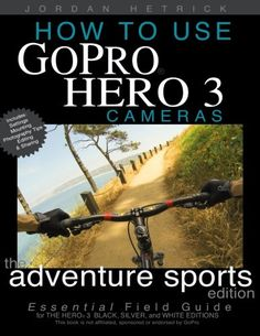 How To Use GoPro Hero 3 Cameras: The Adventure Sports Edition: The Essential Field Guide For the Hero 3 Black, Silver and White Editions/Jordan Hetrick