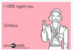 I 100% regret you. Dickface.