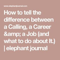 How to tell the difference between a Calling, a Career & a Job (and what to do about It.) | elephant journal