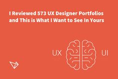 I Reviewed 573 UX Designer Portfolios, This is What I Want to See In Yours