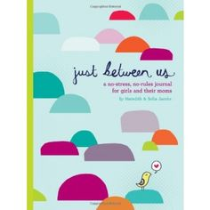 Just Between Us: A No-Stress, No-Rules Journal for Girls and Their Moms Meredith and Sofie Jacobs have been sharing a journal since Sofie was nine. They created this fun, fresh volume to help other moms and daughters get to know each other in a whole new way. Advice and thoughtful writing prompts pave the way to discussing everything from friends and school to crushes and growing up.