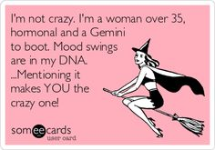 I'm not crazy. I'm a woman over 35, hormonal and a Gemini to boot. Mood swings are in my DNA. ...Mentioning it makes YOU the crazy one!