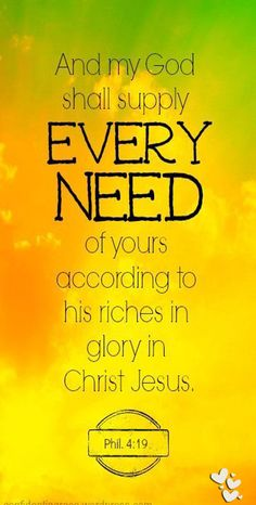 But my God shall supply all your need according to his riches in glory by Christ Jesus. Philippians 4:19 KJV
