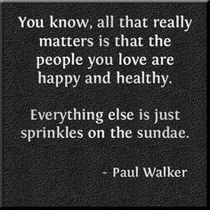 """You know, all that really matters is that the people you love are happy and healthy. Everything else is just sprinkles on the sundae."" - Paul Walker Quote. Sometimes it is easy to forget this simple truth. Share this and remind everyone! Follow this board for regularly updated health and life quotes from famous and not so famous people of history!"