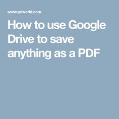 How to use Google Drive to save anything as a PDF