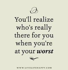 You'll realize who's really there for you when you're at your worst.