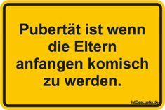 Pubertät ist wenn die Eltern anfangen komisch zu werden. ... gefunden auf https://www.istdaslustig.de/spruch/3405