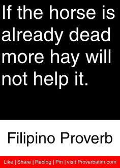 If the horse is already dead more hay will not help it. - Filipino Proverb #proverbs #quotes