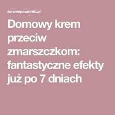 Domowy krem przeciw zmarszczkom: fantastyczne efekty już po 7 dniach Health And Beauty, Hair Beauty, Skin Care, Cosmetics, Face, Hands, Medicine, Wax, Beauty Products