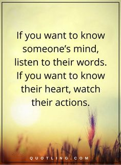 life lessons if you want to know someone's mind, listen to their words. If you want to know their heart, watch their actions.