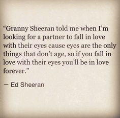 """Granny Sheeran told me when I'm looking for a partner to fall in love with their eyes cause eyes are the only things that don't age, so if you fall in love with their eyes you'll be in love forever."" ~ Ed Sheeran. I love how true this is Great Quotes, Inspirational Quotes, In Love With You Quotes, Awesome Quotes, Motivational, All You Need Is Love, My Love, Romantic Love Quotes, Hopeless Romantic"